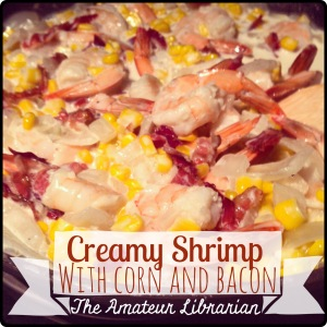 The Amateur Librarian // Creamy Shrimp with Corn and Bacon